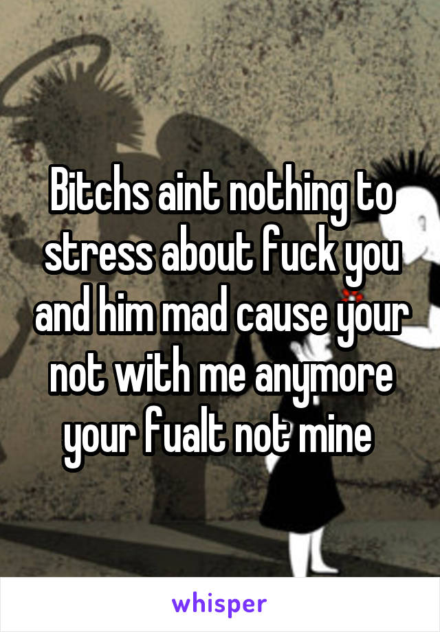 Bitchs aint nothing to stress about fuck you and him mad cause your not with me anymore your fualt not mine