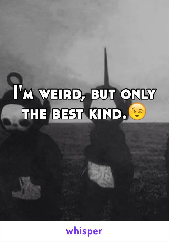 I'm weird, but only the best kind.😉