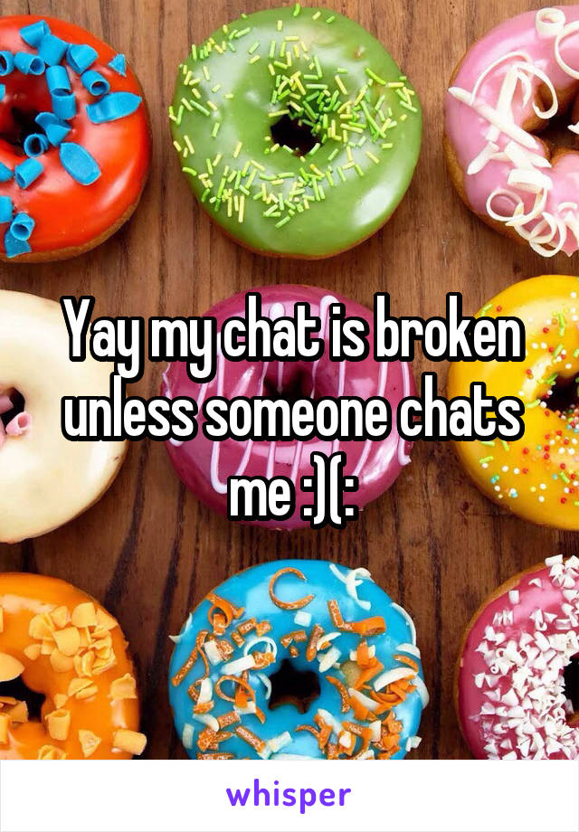 Yay my chat is broken unless someone chats me :)(: