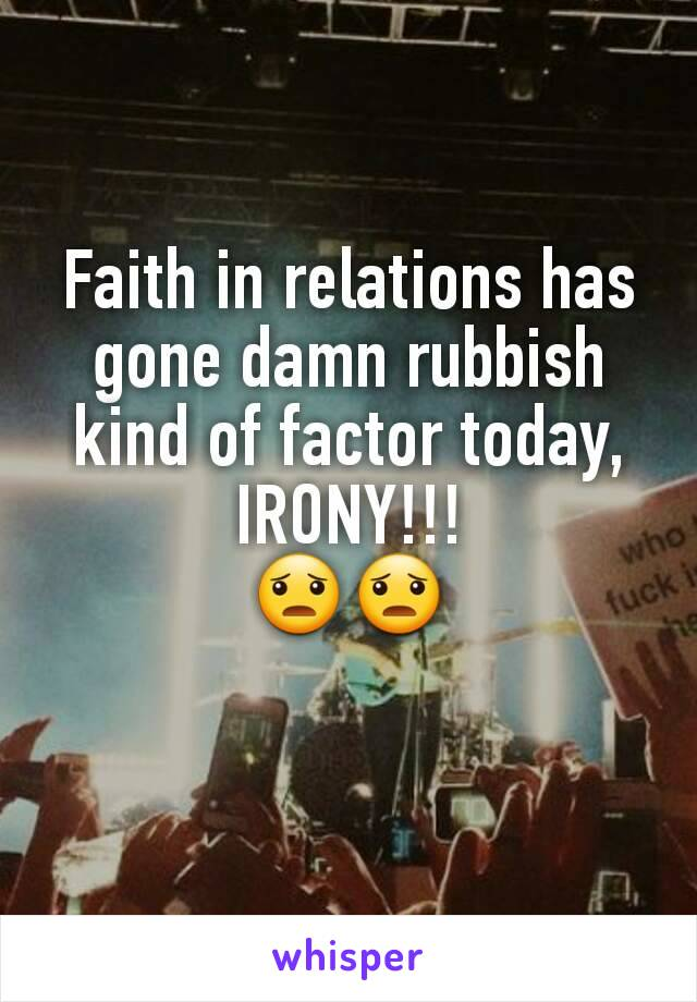 Faith in relations has gone damn rubbish kind of factor today, IRONY!!! 😦😦