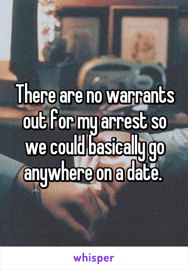 There are no warrants out for my arrest so we could basically go anywhere on a date.