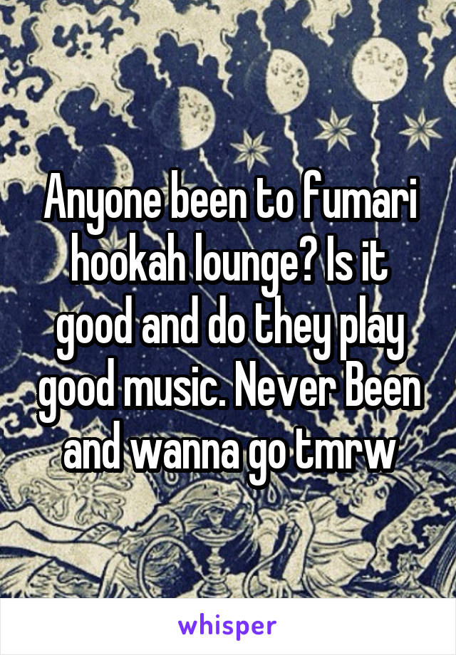 Anyone been to fumari hookah lounge? Is it good and do they play good music. Never Been and wanna go tmrw