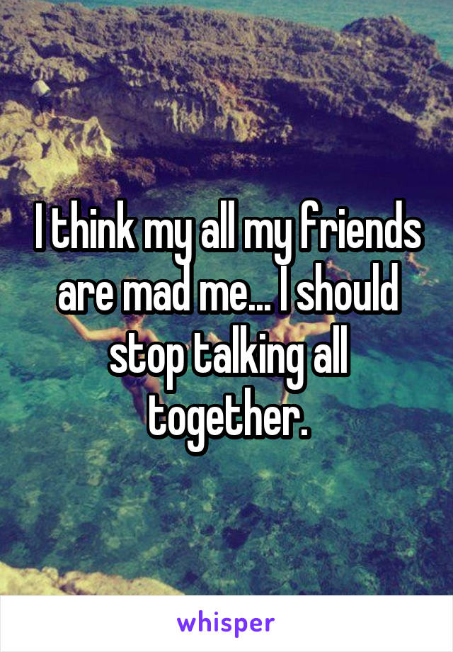 I think my all my friends are mad me... I should stop talking all together.