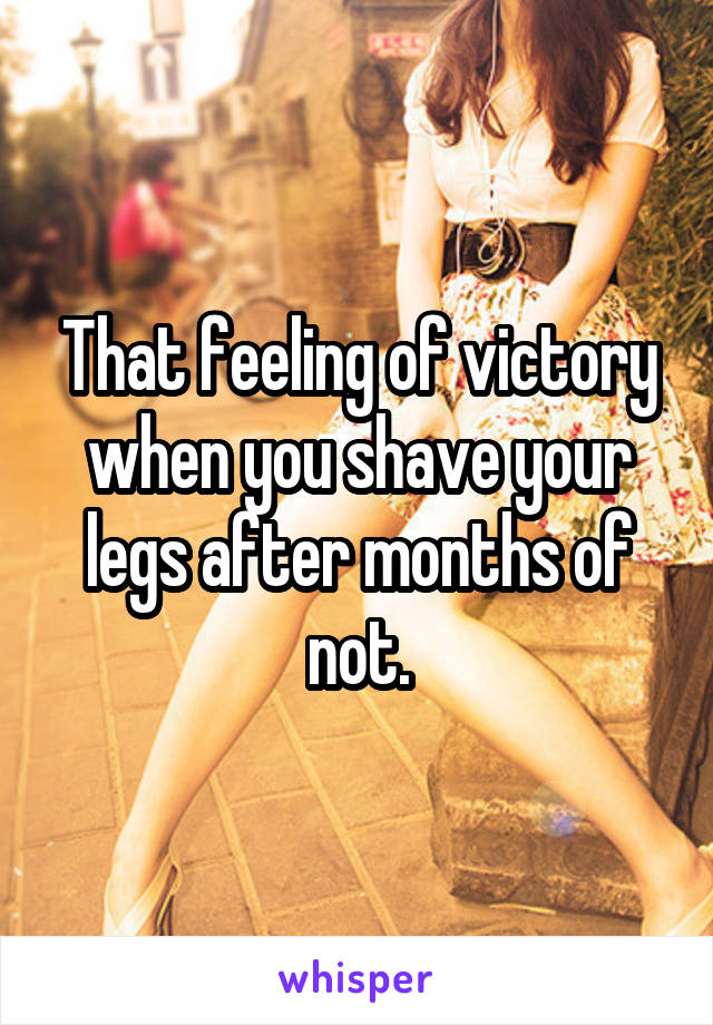 That feeling of victory when you shave your legs after months of not.