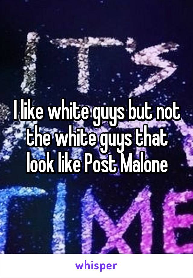 I like white guys but not the white guys that look like Post Malone
