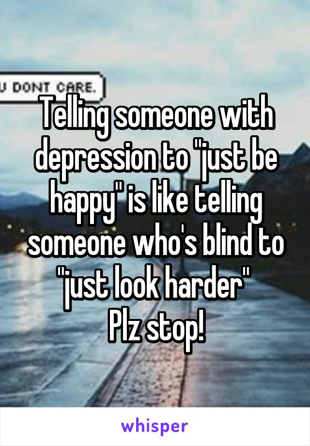 """Telling someone with depression to """"just be happy"""" is like telling someone who's blind to """"just look harder""""  Plz stop!"""