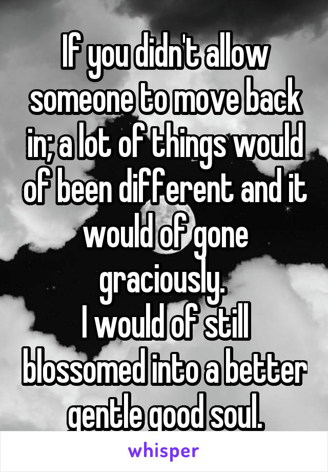 If you didn't allow someone to move back in; a lot of things would of been different and it would of gone graciously.  I would of still blossomed into a better gentle good soul.