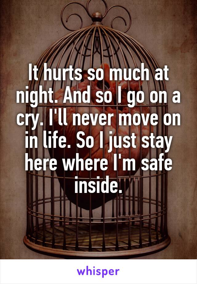 It hurts so much at night. And so I go on a cry. I'll never move on in life. So I just stay here where I'm safe inside.