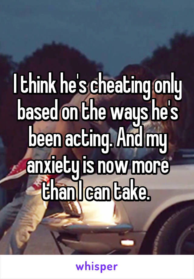 I think he's cheating only based on the ways he's been acting. And my anxiety is now more than I can take.