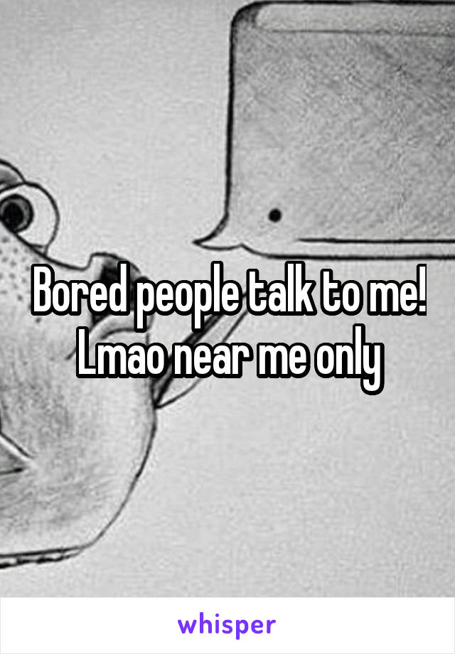 Bored people talk to me! Lmao near me only