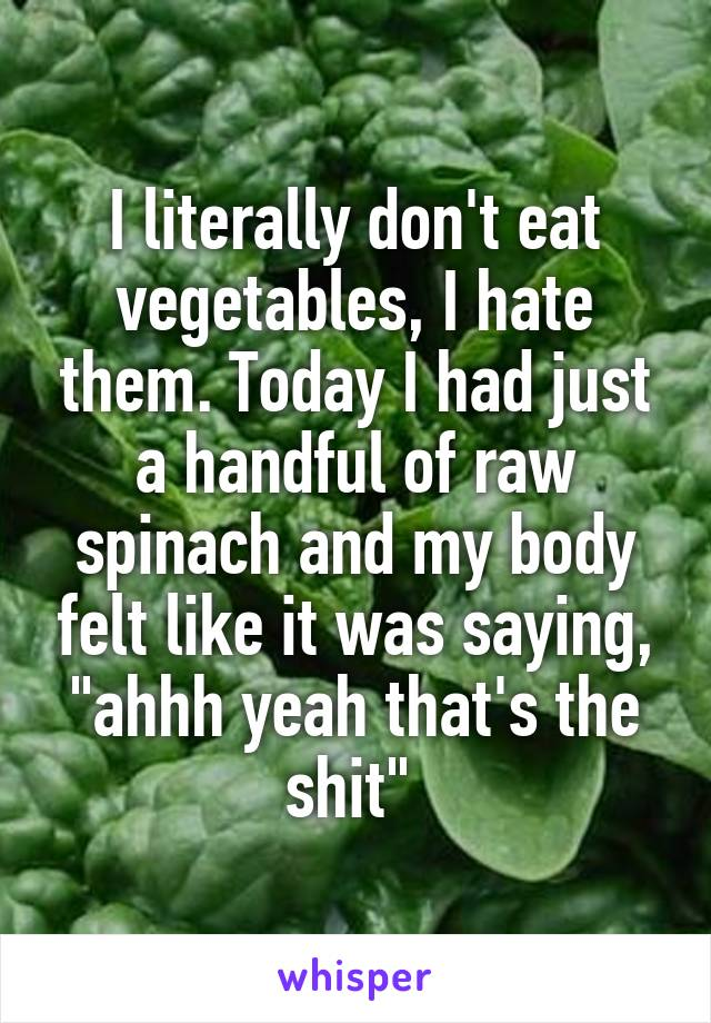 "I literally don't eat vegetables, I hate them. Today I had just a handful of raw spinach and my body felt like it was saying, ""ahhh yeah that's the shit"""