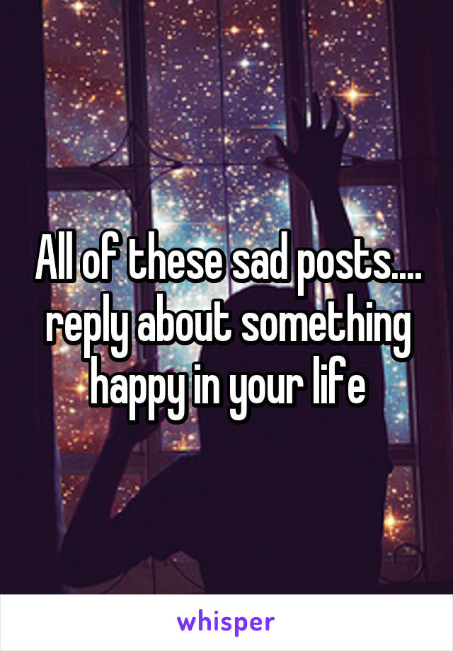 All of these sad posts.... reply about something happy in your life