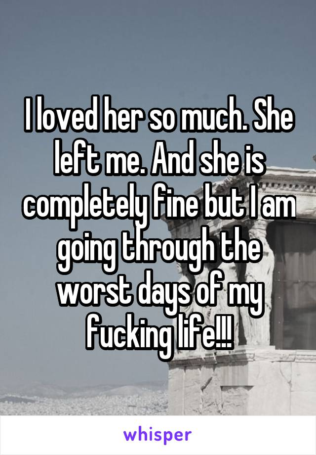 I loved her so much. She left me. And she is completely fine but I am going through the worst days of my fucking life!!!