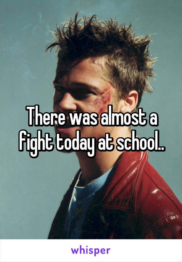 There was almost a fight today at school..