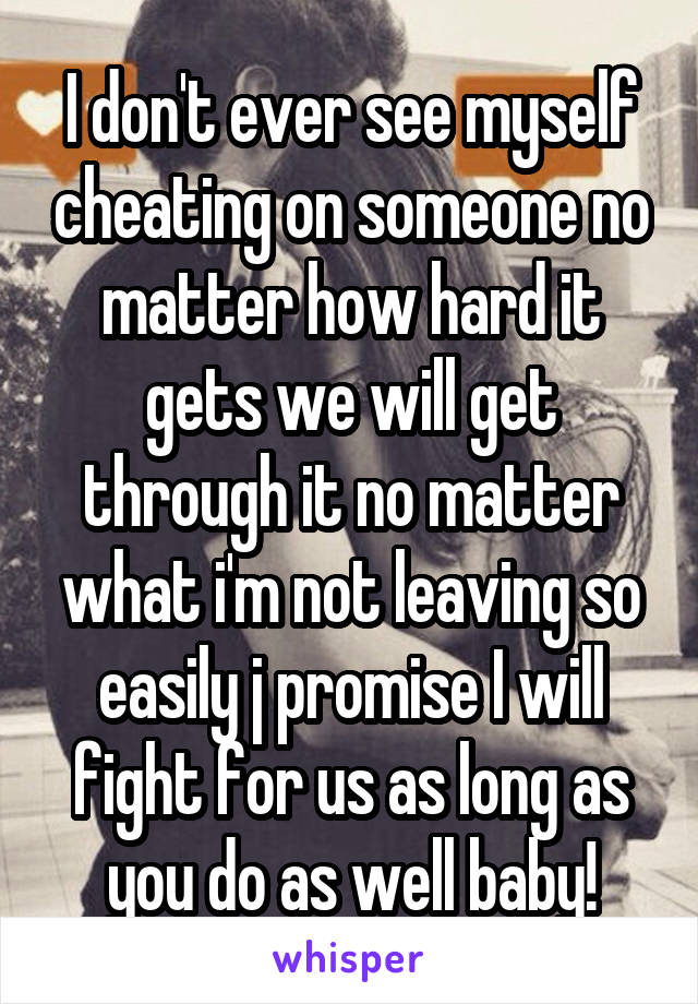 I don't ever see myself cheating on someone no matter how hard it gets we will get through it no matter what i'm not leaving so easily j promise I will fight for us as long as you do as well baby!