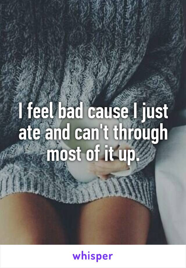 I feel bad cause I just ate and can't through most of it up.