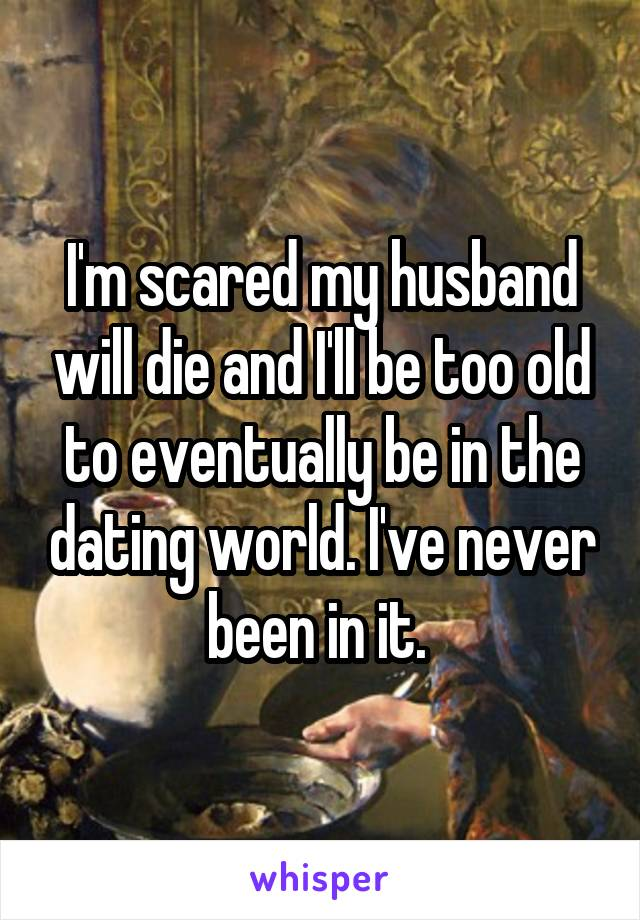 I'm scared my husband will die and I'll be too old to eventually be in the dating world. I've never been in it.