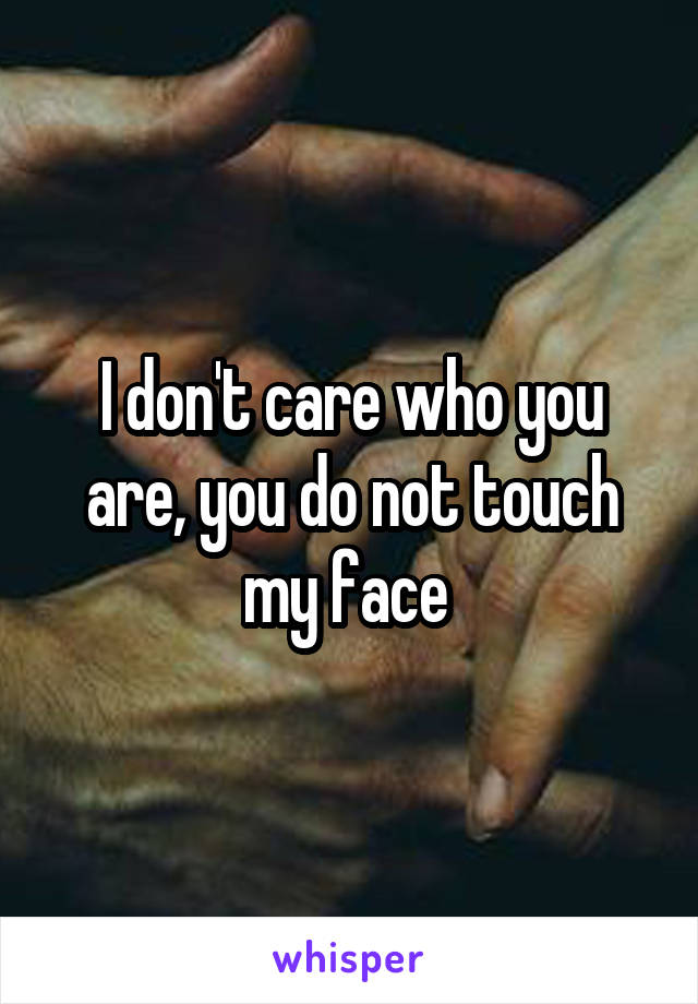 I don't care who you are, you do not touch my face