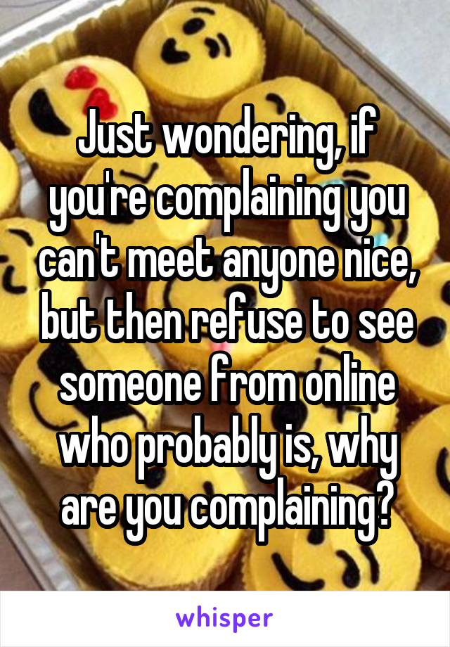 Just wondering, if you're complaining you can't meet anyone nice, but then refuse to see someone from online who probably is, why are you complaining?
