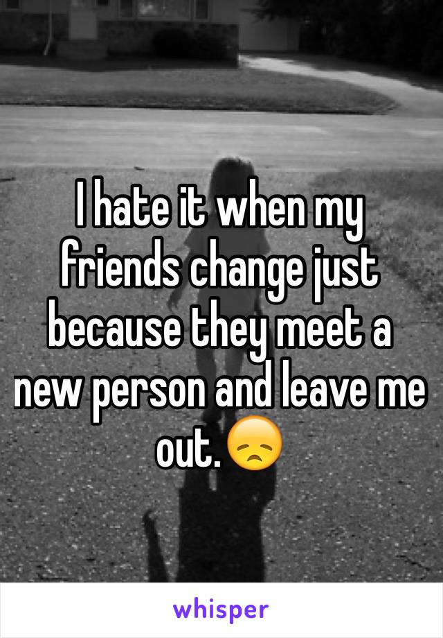 I hate it when my friends change just because they meet a new person and leave me out.😞