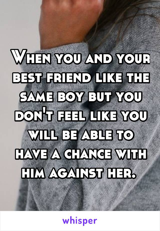 When you and your best friend like the same boy but you don't feel like you will be able to have a chance with him against her.