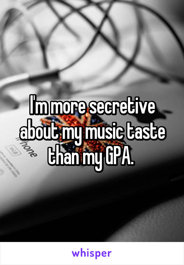 I'm more secretive about my music taste than my GPA.