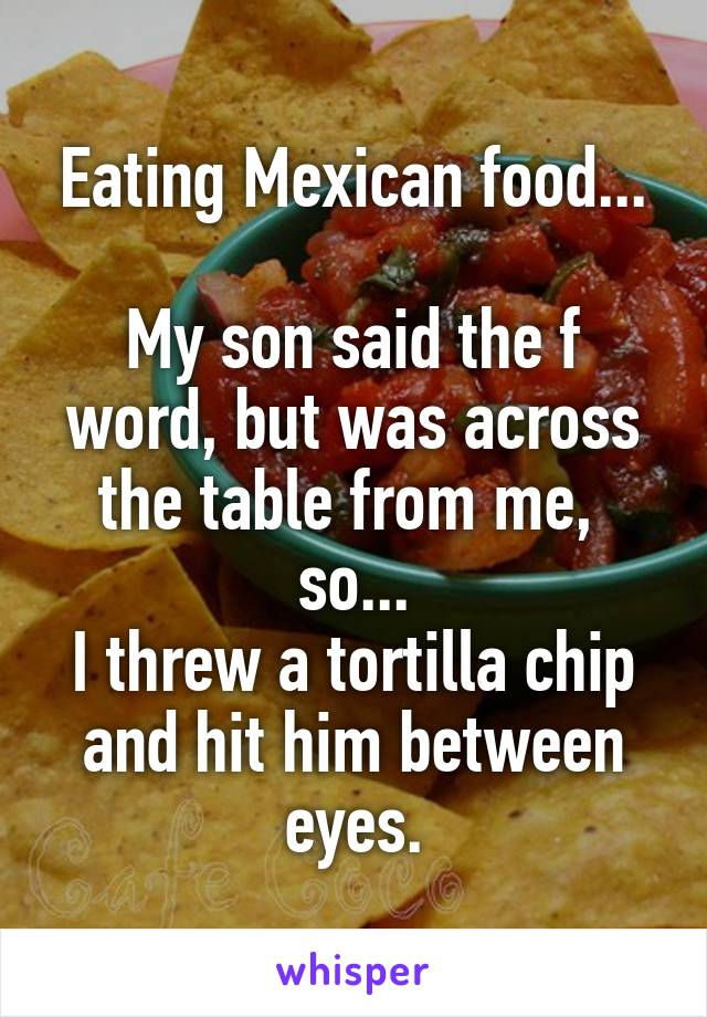 Eating Mexican food...  My son said the f word, but was across the table from me,  so... I threw a tortilla chip and hit him between eyes.