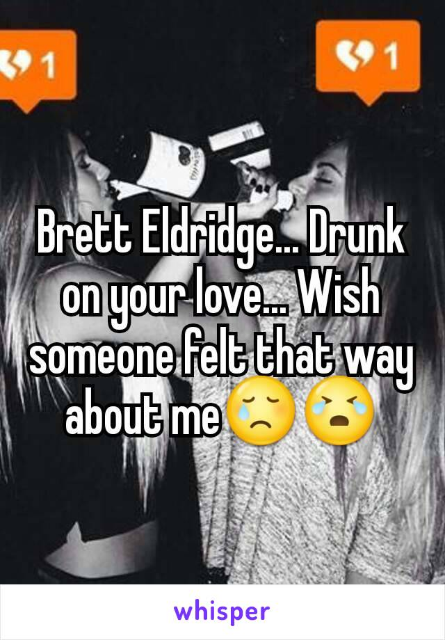 Brett Eldridge... Drunk on your love... Wish someone felt that way about me😢😭