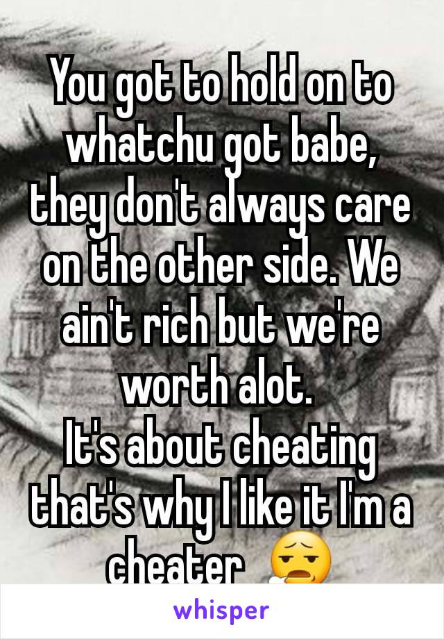 You got to hold on to whatchu got babe, they don't always care on the other side. We ain't rich but we're worth alot.  It's about cheating that's why I like it I'm a cheater  😧