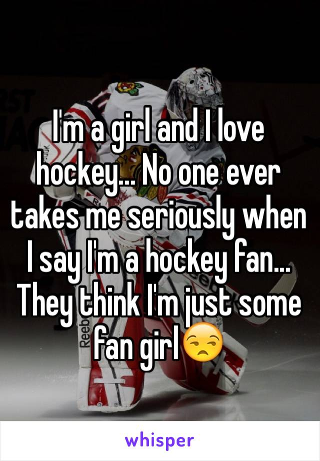 I'm a girl and I love hockey... No one ever takes me seriously when I say I'm a hockey fan... They think I'm just some fan girl😒