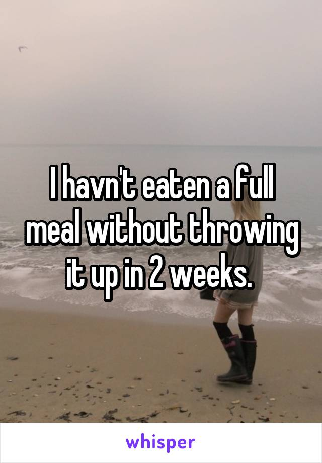 I havn't eaten a full meal without throwing it up in 2 weeks.