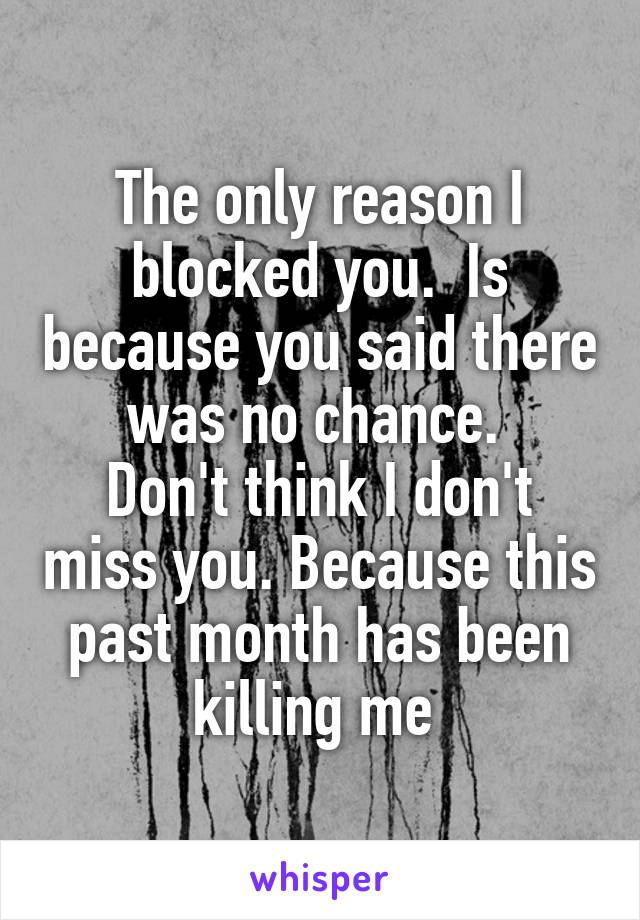 The only reason I blocked you.  Is because you said there was no chance.  Don't think I don't miss you. Because this past month has been killing me
