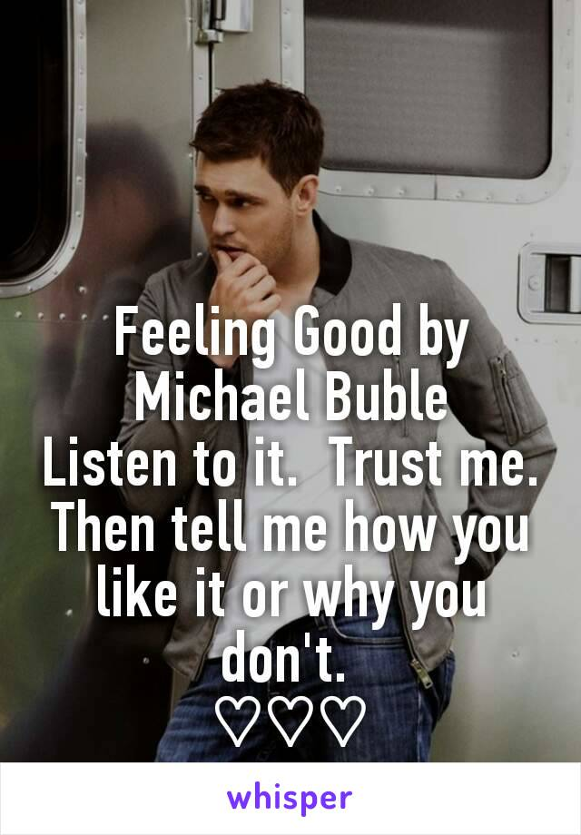 Feeling Good by Michael Buble Listen to it.  Trust me. Then tell me how you like it or why you don't.  ♡♡♡