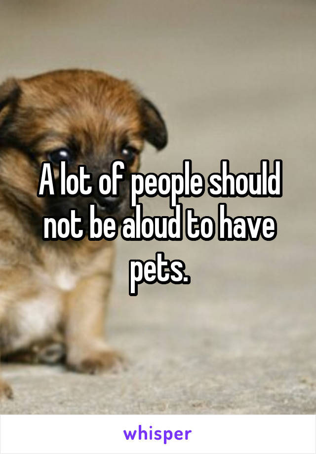 A lot of people should not be aloud to have pets.
