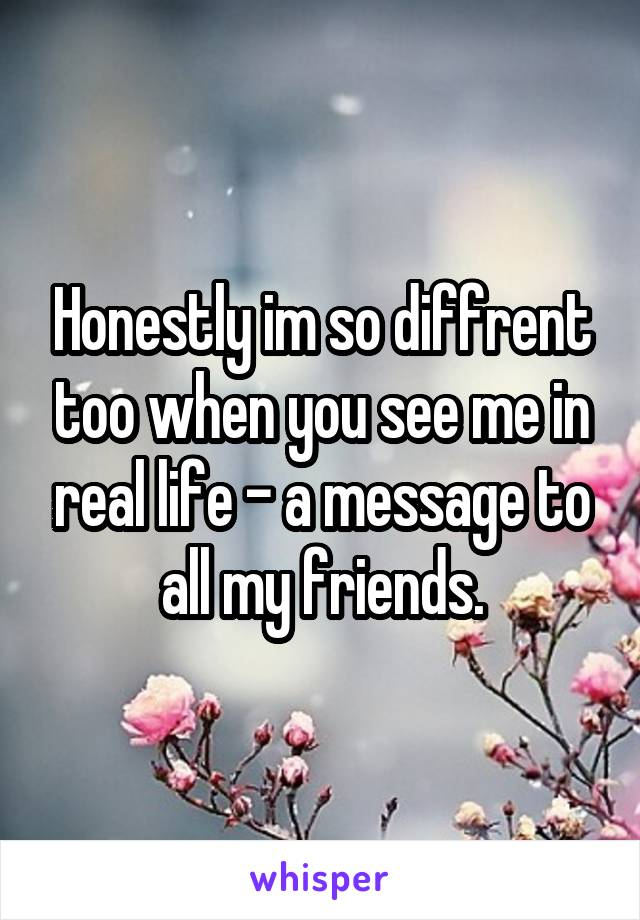 Honestly im so diffrent too when you see me in real life - a message to all my friends.