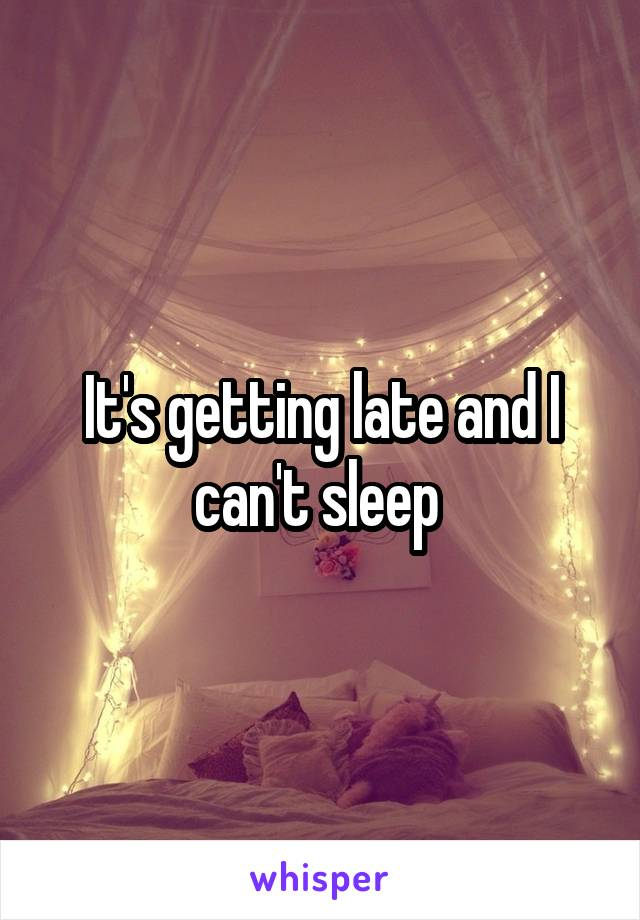 It's getting late and I can't sleep