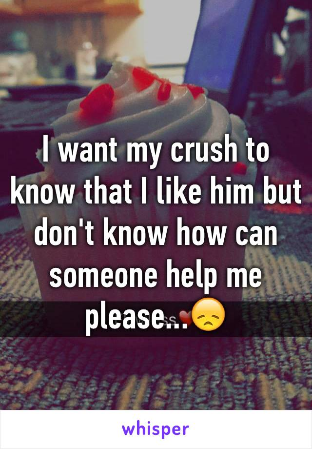 I want my crush to know that I like him but don't know how can someone help me please...😞