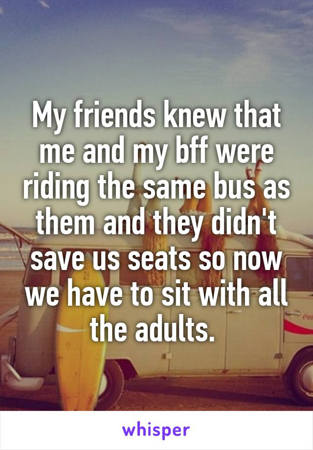 My friends knew that me and my bff were riding the same bus as them and they didn't save us seats so now we have to sit with all the adults.