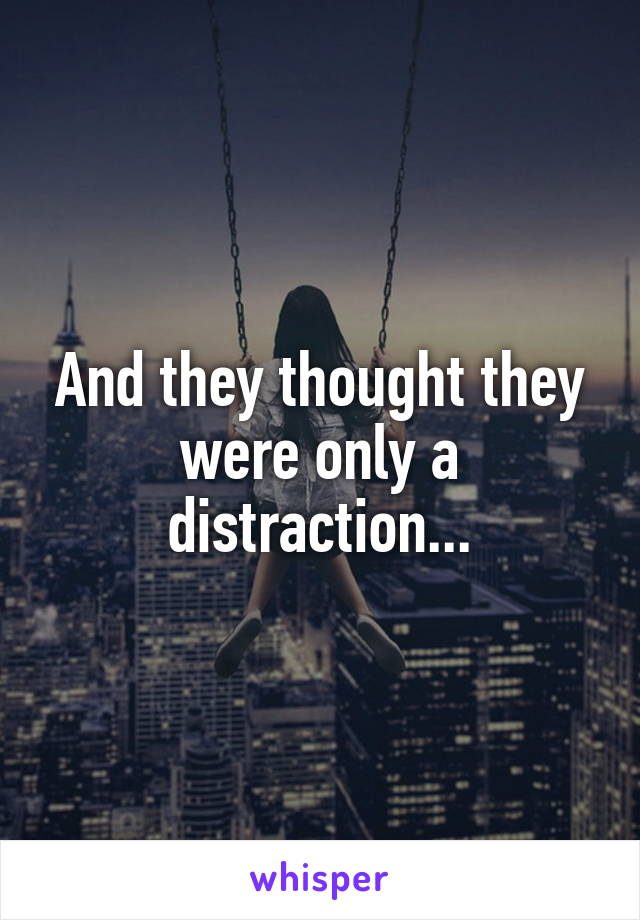 And they thought they were only a distraction...