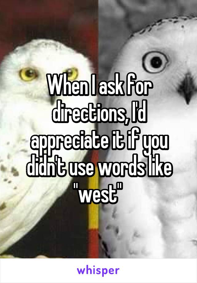 """When I ask for directions, I'd appreciate it if you didn't use words like """"west"""""""
