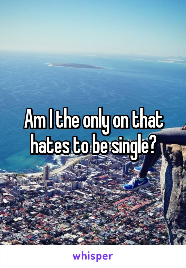 Am I the only on that hates to be single?