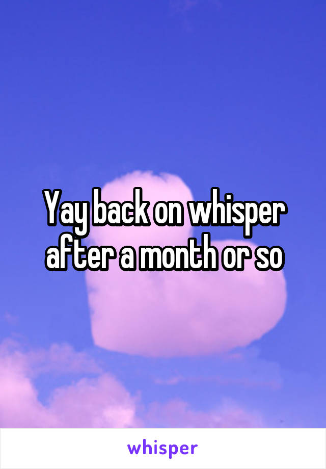 Yay back on whisper after a month or so