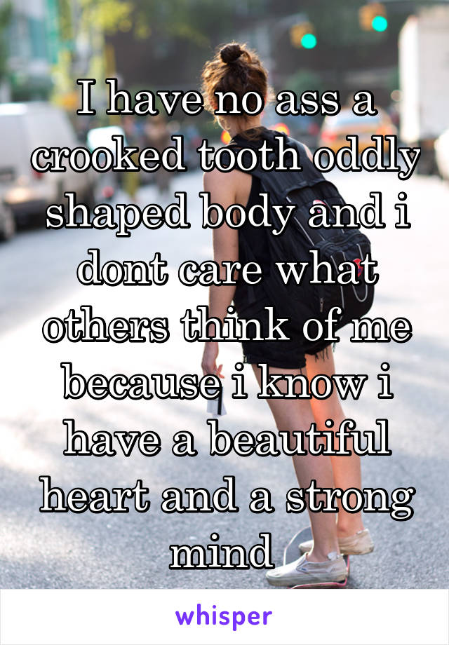 I have no ass a crooked tooth oddly shaped body and i dont care what others think of me because i know i have a beautiful heart and a strong mind