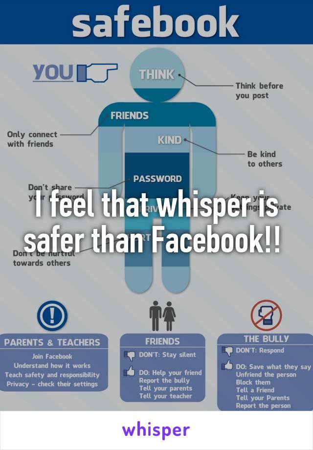 I feel that whisper is safer than Facebook!!