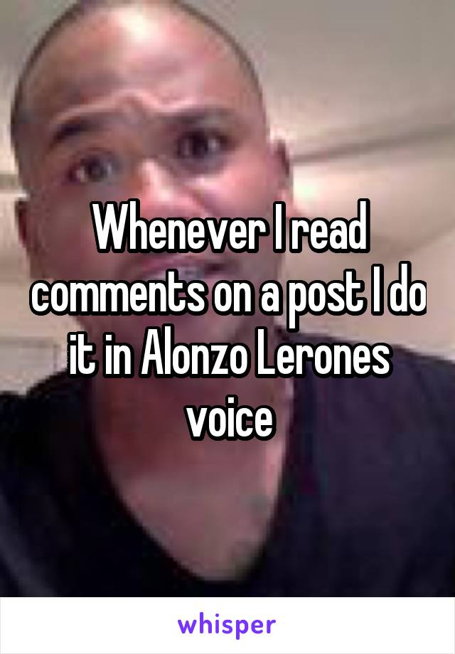 Whenever I read comments on a post I do it in Alonzo Lerones voice