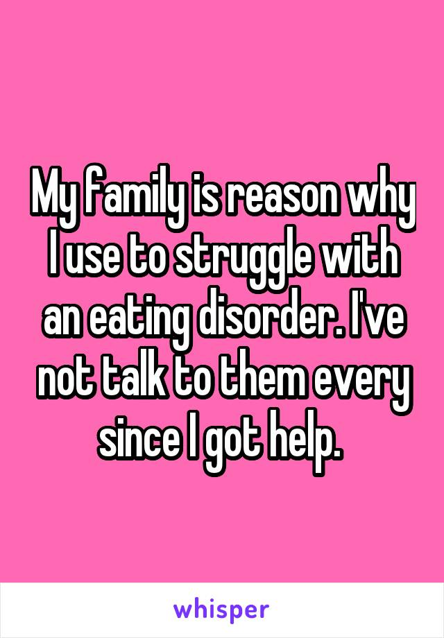 My family is reason why I use to struggle with an eating disorder. I've not talk to them every since I got help.