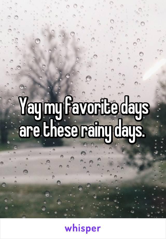 Yay my favorite days are these rainy days.