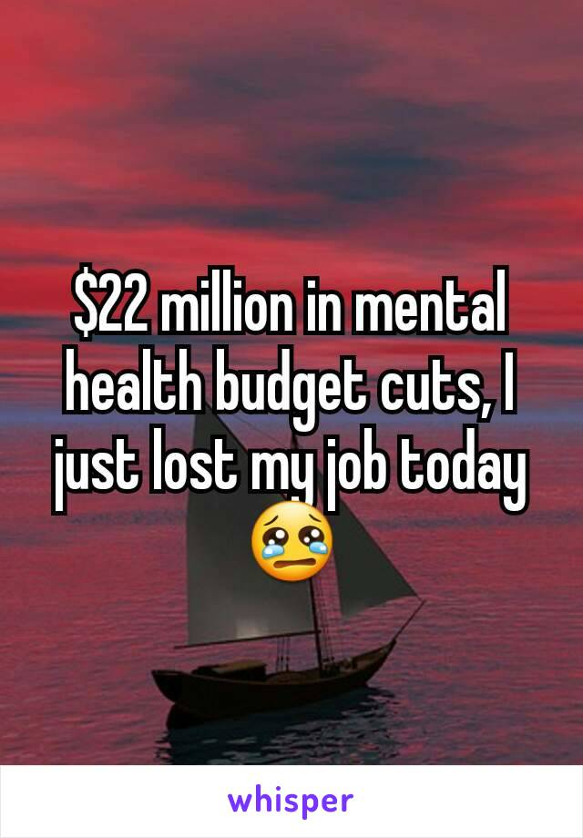 $22 million in mental health budget cuts, I just lost my job today 😢