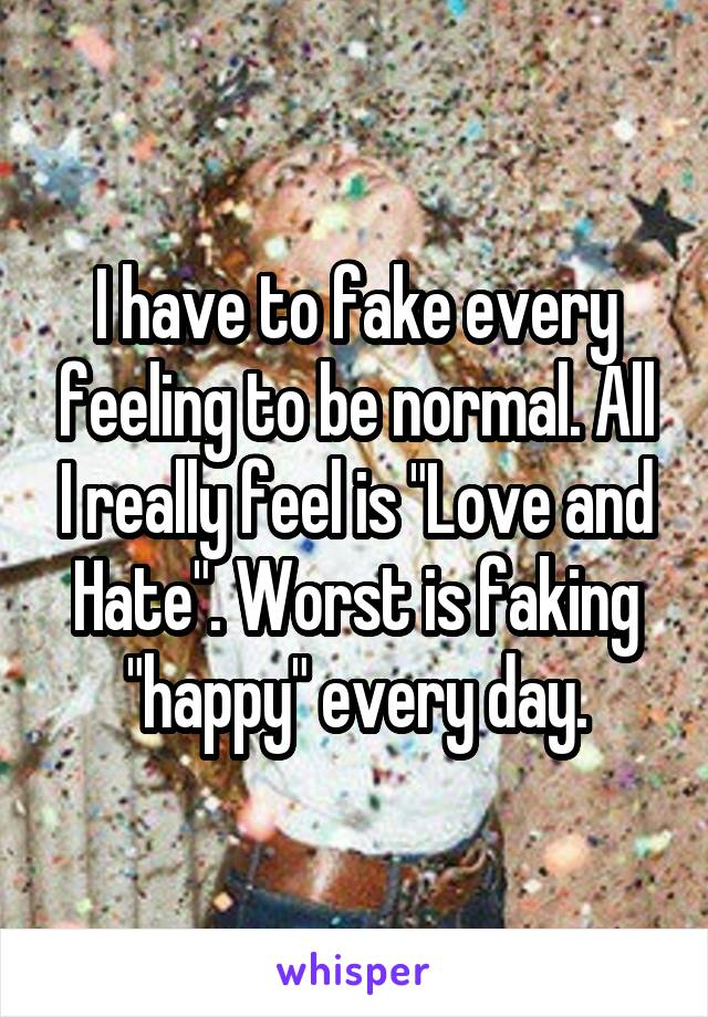 "I have to fake every feeling to be normal. All I really feel is ""Love and Hate"". Worst is faking ""happy"" every day."