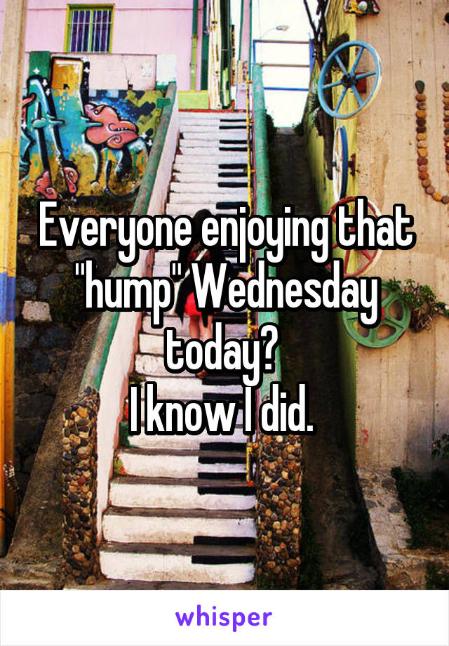 """Everyone enjoying that """"hump"""" Wednesday today?  I know I did."""